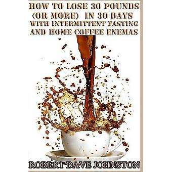 Lose 30 Pounds (Or More) in 30 Days With Intermittent Fasting & '