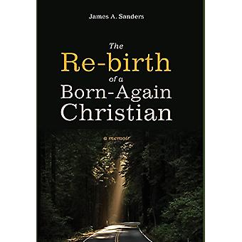 The Re-birth of a Born-Again Christian by James a Sanders - 978153260