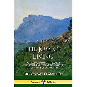 The Joys of Living: Achieving Happiness Through Friendship, Right Thinking and the Little Things of Everyday Life