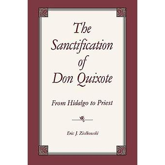 The Sanctification of Don Quixote From Hidalgo to Priest by Ziolkowski & Eric J.