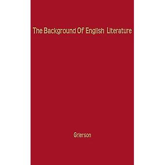 The Background of English Literature Classical and Romantic and Other Collected Essays and Addresses by Grierson & Herbert John Clifford