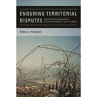 Enduring Territorial Disputes Strategies of Bargaining Coercive Diplomacy  Settlement by Wiegand & Krista Eileen