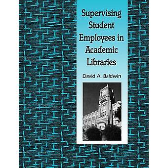 Supervising Student Employees in Academic Libraries A Handbook by Baldwin & David A.