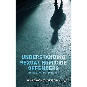 Understanding Sexual Homicide Offenders An Integrated Approach by Chan & Heng Choon Oliver