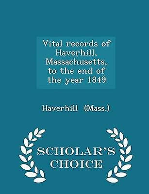 Vital records of Haverhill Massachusetts to the end of the year 1849  Scholars Choice Edition by Mass. & Haverhill
