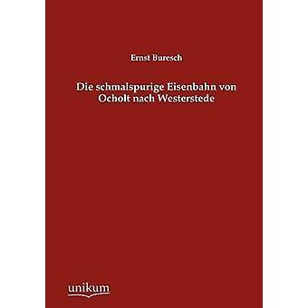 Die schmalspurige Eisenbahn von Ocholt nach Westerstede av Buresch & Ernst