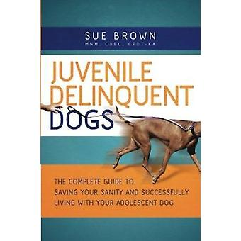 Juvenile Delinquent Dogs - The Complete Guide to Saving Your Sanity an