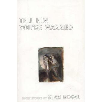 Tell Him You're Married by Stan Rogal - 9781894663274 Book