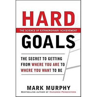 Hard Goals  - The Secret to Getting from Where You are to Where You Wa