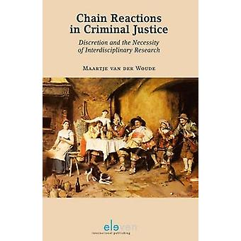Chain Reactions in Criminal Justice  Discretion and the Necessity of Interdisciplinary Research by Maartje Van Der Woude