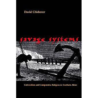 Savage Systems Colonialism and Comparative Religion in Southern Africa by Chidester & David