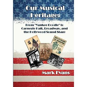 Our Musical Heritage From Yankee Doodle to Carnegie Hall Broadway and the Hollywood Sound Stage by Evans & Mark