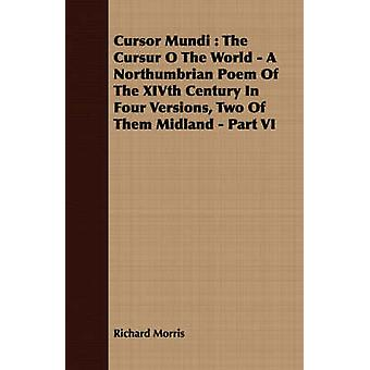 Cursor Mundi  The Cursur O The World  A Northumbrian Poem Of The XIVth Century In Four Versions Two Of Them Midland  Part VI by Morris & Richard
