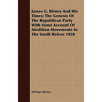 James G. Birney And His Times The Genesis Of The Republican Party With Some Account Of Abolition Movements In The South Before 1828 by Birney & William