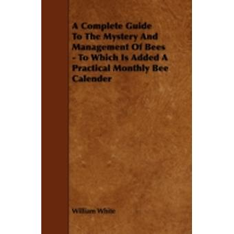 A Complete Guide to the Mystery and Management of Bees  To Which Is Added a Practical Monthly Bee Calender by White & William & Jr.