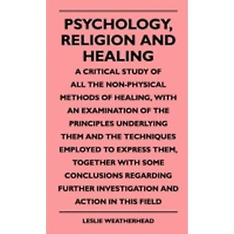 Psychology Religion And Healing  A Critical Study Of All The NonPhysical Methods Of Healing With An Examination Of The Principles Underlying Them And The Techniques Employed To Express Them Toget by Weatherhead & Leslie