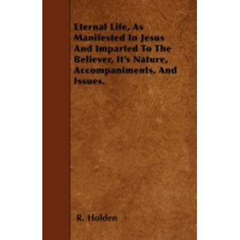 Eternal Life As Manifested In Jesus And Imparted To The Believer Its Nature Accompaniments And Issues. by Holden & R.