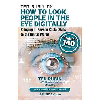 Ted Rubin on How to Look People in the Eye Digitally Bringing InPerson Social Skills to the Digital World by Rubin & Ted