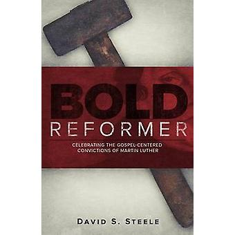 Bold Reformer Celebrating the GospelCentered Convictions of Martin Luther by Steele & David S.