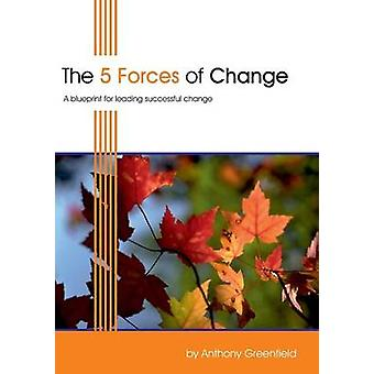 The 5 Forces of Change A Blueprint for Leading Successful Change by Greenfield & Anthony