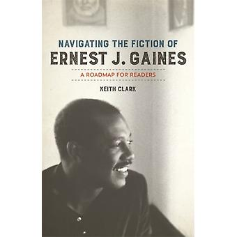 Navigating the Fiction of Ernest J. Gaines A Roadmap for Readers by Clark & Keith