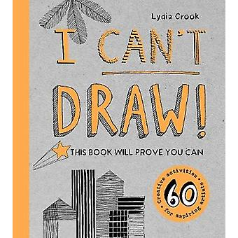 I Can't Draw! - This Book Will Prove You Can by Lydia Crook - 97817824