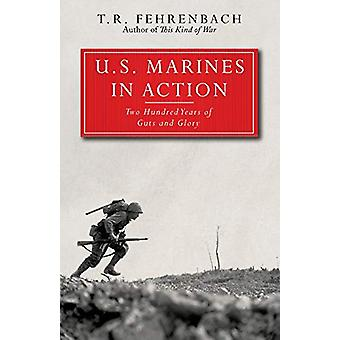 U.S. Marines in Action - Two Hundred Years of Guts and Glory by T. R.