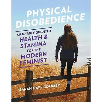 Physical Disobedience - An Unruly Guide to Health and Stamina for the