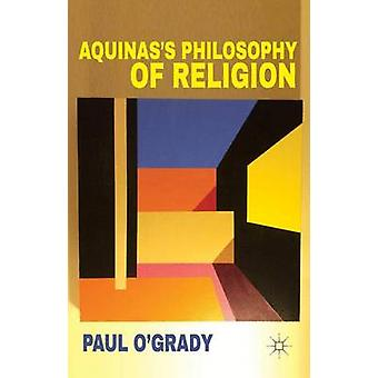 Aquinass Philosophy of Religion by OGrady & Paul