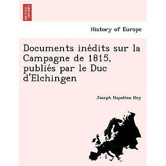 Documents inedits sur la Campagne de 1815 publies par le Duc dElchingen by Ney & Joseph Napoleon