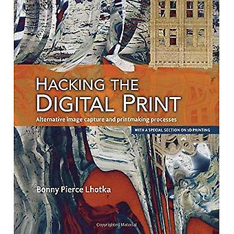 Hacking the Digital Print: Alternative Image Capture and Printmaking Processes with a Special Section on 3D Printing...