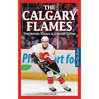 The Calgary Flames - The Hottest Players & Greatest Games by Peter Boe
