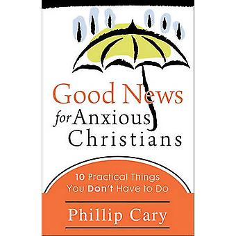 Good News for Anxious Christians  10 Practical Things You Dont Have to Do by Phillip Cary