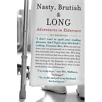 Nasty Brutish and Long  Adventures in Eldercare by Ira Rosofsky