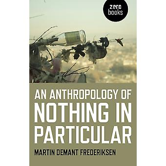 Anthropology of Nothing in Particular An by Martin Demant Frederiksen