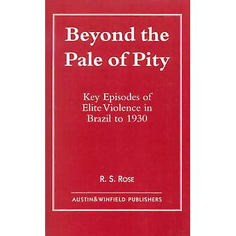 Beyond the Pale of Pity Key Episodes of Elite Violence in Brazil to 1930 by Rose & R. S.