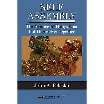 Self Assembly  The Science of Things That Put Themselves Together by Pelesko & John A.
