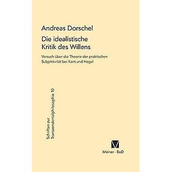 Die idealistische Kritik des Willens by Dorschel & Andreas
