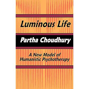 Luminous Life A New Model of Humanistic Psychotherapy by Partha Choudhury