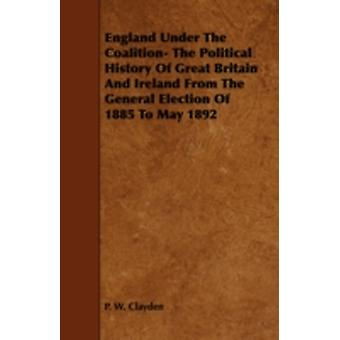 England Under the Coalition The Political History of Great Britain and Ireland from the General Election of 1885 to May 1892 by Clayden & P. W.