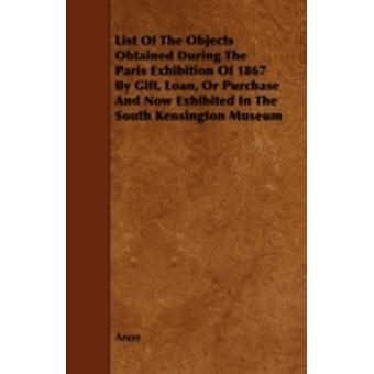 List of the Objects Obtained During the Paris Exhibition of 1867 by Gift Loan or Purchase and Now Exhibited in the South Kensington Museum by Anon