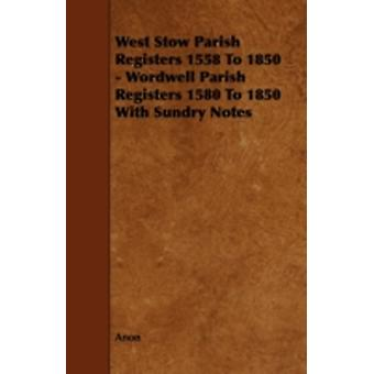West Stow Parish Registers 1558 to 1850  Wordwell Parish Registers 1580 to 1850 with Sundry Notes by Anon