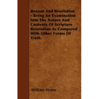 Reason And Revelation  Being An Examination Into The Nature And Contents Of Scripture Revelation As Compared With Other Forms Of Truth. by Horne & William
