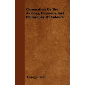 Chromatics Or The Analogy Harmony And Philosophy Of Colours by Field & George