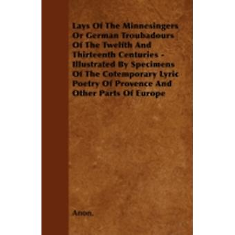 Lays Of The Minnesingers Or German Troubadours Of The Twelfth And Thirteenth Centuries  Illustrated By Specimens Of The Cotemporary Lyric Poetry Of Provence And Other Parts Of Europe by Anon.