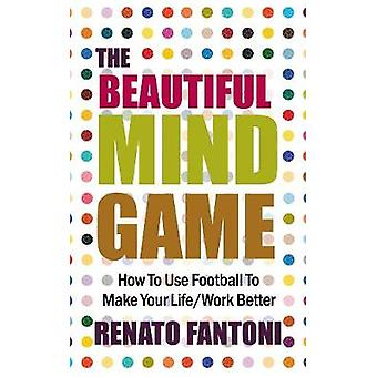 The Beautiful Mind Game How To Use Football To Make Your LifeWork Better by Fantoni & Renato