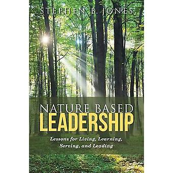 Nature Based Leadership Lessons for Living Learning Serving and Leading by Jones & Stephen B.