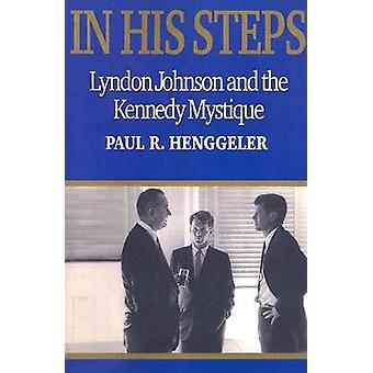 In His Steps Lyndon Johnson and the Kennedy Mystique by Henggeler & Paul R.
