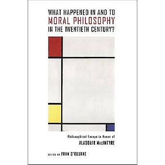 What Happened in and to Moral Philosophy in the Twentieth Century? - P