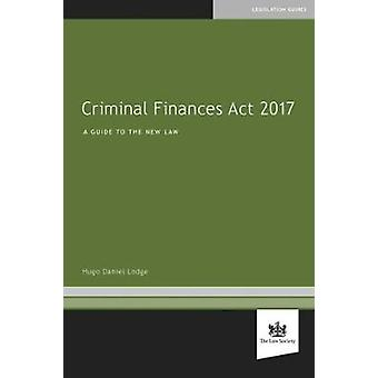 Criminal Finances Act 2017 - A Guide to the New Law by Hugo Daniel Lod